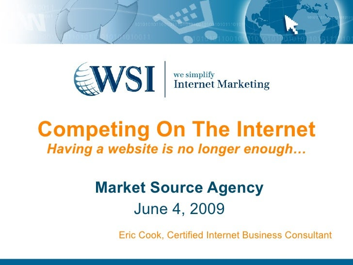 Competing On The Internet Having a website is no longer enough… Market Source Agency June 4, 2009 Eric Cook, Certified Int...