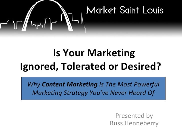 Is Your Marketing Ignored, Tolerated or Desired?   Presented by Russ Henneberry Why  Content Marketing  Is The Most Powerf...