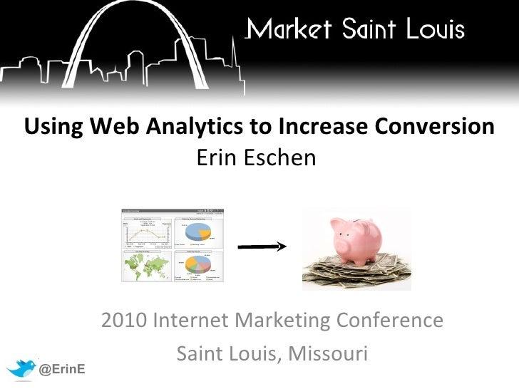 Using Web Analytics to Increase Conversion Erin Eschen   2010 Internet Marketing Conference Saint Louis, Missouri