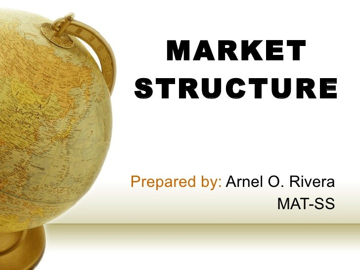 MARKET STRUCTURE Prepared by:  Arnel O. Rivera MAT-SS