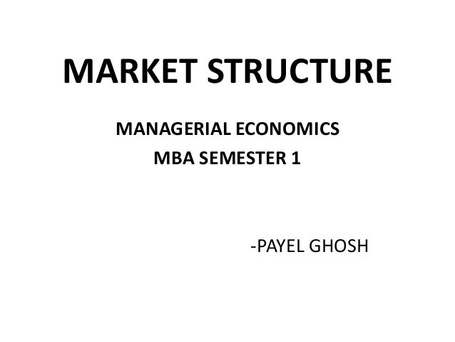 MARKET STRUCTURE  MANAGERIAL ECONOMICS     MBA SEMESTER 1              -PAYEL GHOSH