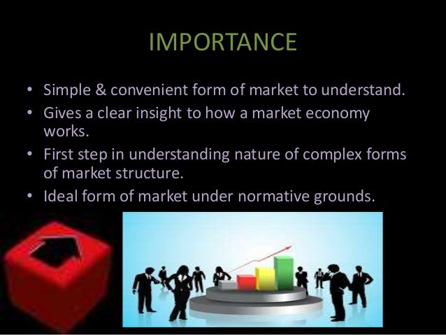 the importance of perfect competition in the market place Indicate the important questions in determining market structure, the number of firms, the type of products sold, and the existence of barriers to entry consider first the case of perfect competition.