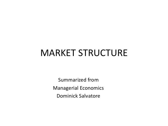 MARKET STRUCTURE Summarized from Managerial Economics Dominick Salvatore