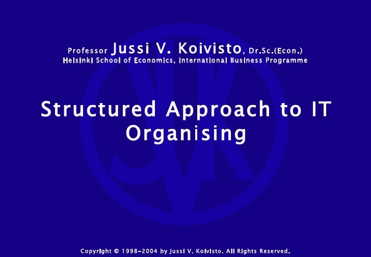 Structured Approach to IT Organising Copyright © 1998-2004 by Jussi V. Koivisto. All Rights Reserved. Professor   Jussi V....