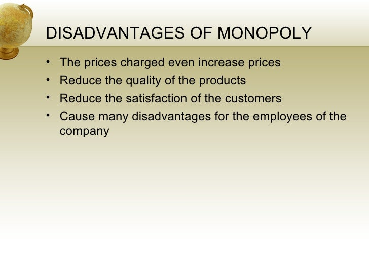 disadvantages of monopoly Some advantages and disadvantages of monopoly are as follows so let us check it out some information of advantages and disadvantages to know more about monopoly some other entities related to monopoly such as oligopoly, monopolistic competition, perfect competition , monopsony are also listed at the end of the article.