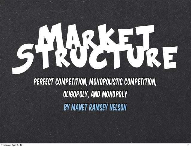 Market Structure PERFECT COMPETITION, MONOPOLISTIC COMPETITION, OLIGOPOLY, AND MONOPOLY By Manet Ramsey Nelson 1Thursday, ...