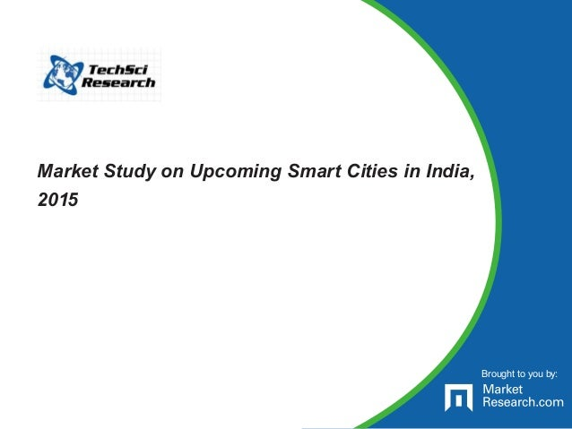 Brought to you by: Market Study on Upcoming Smart Cities in India, 2015