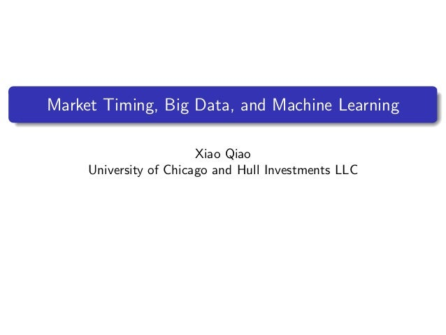 Market Timing, Big Data, and Machine Learning Xiao Qiao University of Chicago and Hull Investments LLC
