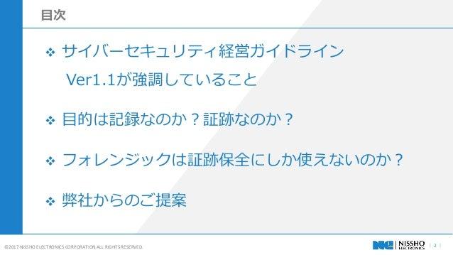 | 2 |©2017 NISSHO ELECTRONICS CORPORATION ALL RIGHTS RESERVED.  サイバーセキュリティ経営ガイドライン Ver1.1が強調していること  目的は記録なのか?証跡なのか?  フォ...