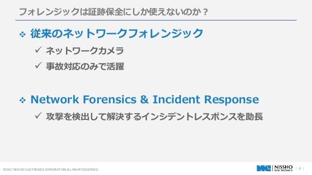 | 5 |©2017 NISSHO ELECTRONICS CORPORATION ALL RIGHTS RESERVED. フォレンジックは証跡保全にしか使えないのか?  従来のネットワークフォレンジック  ネットワークカメラ  事故対...