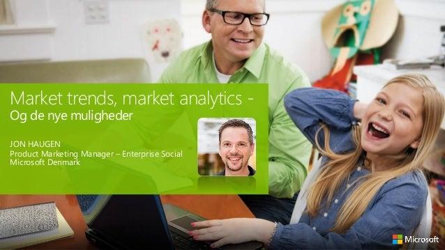 Market trends, market analytics Og de nye muligheder  JON HAUGEN Product Marketing Manager – Enterprise Social Microsoft D...