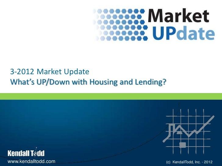 3-2012 Market UpdateWhat's UP/Down with Housing and Lending?www.kendalltodd.com                    (c) KendallTodd, Inc. -...