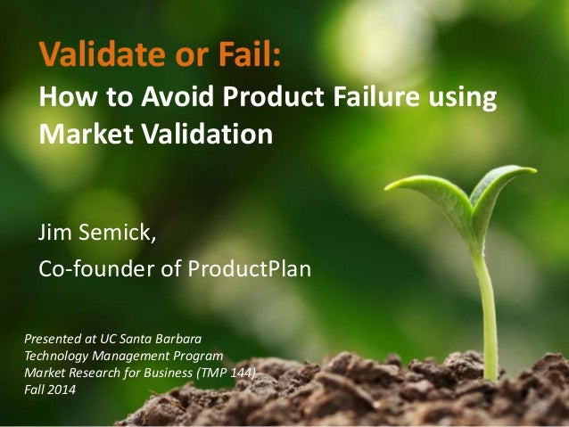Validate or Fail:  How to Avoid Product Failure using  Market Validation  Jim Semick,  Co-founder of ProductPlan  Presente...