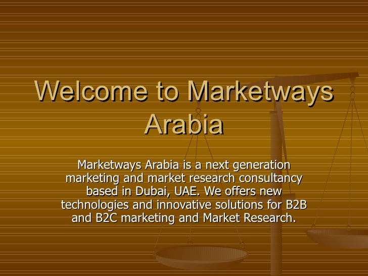 Market Research Dubai, UAE and Abu Dhabi <ul><li>Marketways Arabia are market and marketing research consultants providing...