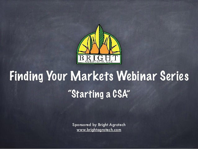 """Finding Your Markets Webinar Series """"Starting a CSA"""" Sponsored by Bright Agrotech www.brightagrotech.com"""