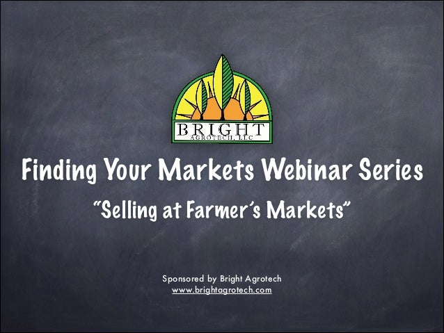 """Finding Your Markets Webinar Series """"Selling at Farmer's Markets"""" Sponsored by Bright Agrotech www.brightagrotech.com"""