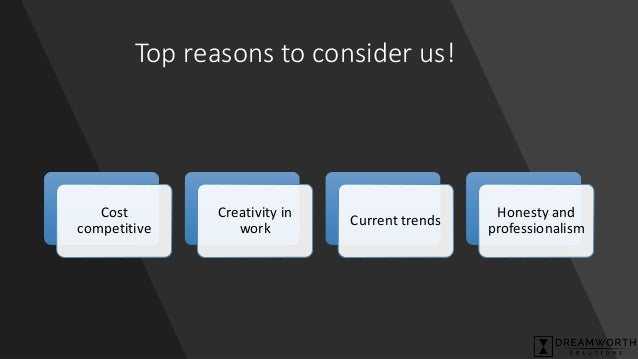Top reasons to consider us! Cost competitive Creativity in work Current trends Honesty and professionalism