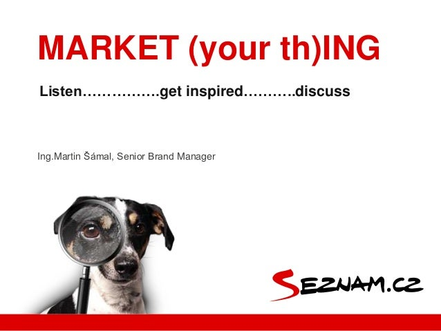Ing.Martin Šámal, Senior Brand ManagerListen…………….get inspired………..discussMARKET (your th)ING