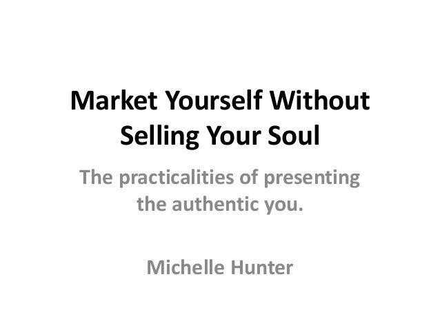 Market Yourself Without Selling Your Soul The practicalities of presenting the authentic you. Michelle Hunter