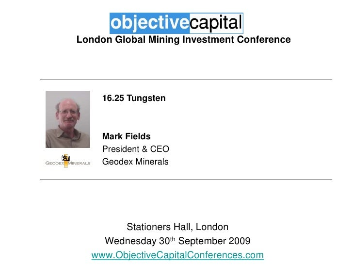 London Global Mining Investment Conference<br />16.25 Tungsten<br />Mark Fields<br />President & CEO<br />Geodex Minerals<...
