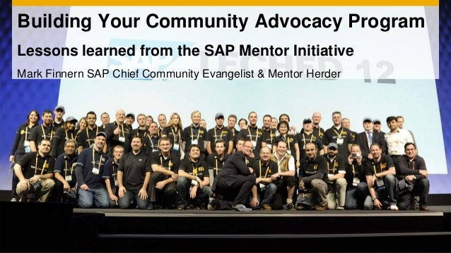 Building Your Community Advocacy ProgramLessons learned from the SAP Mentor InitiativeMark Finnern SAP Chief Community Eva...