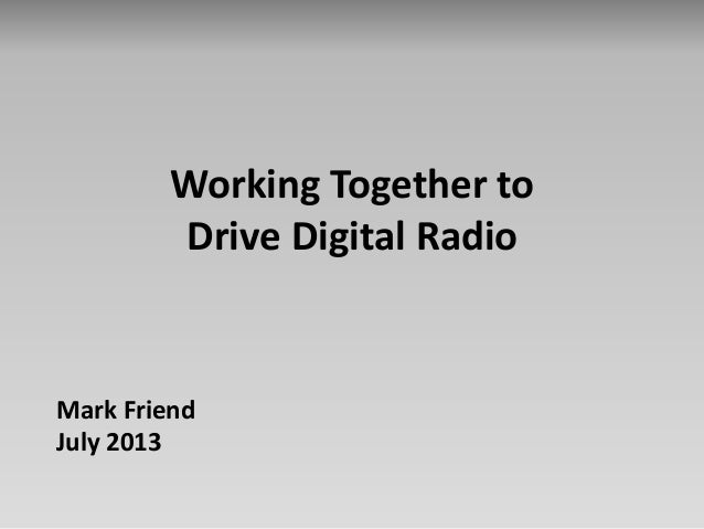 Working Together to Drive Digital Radio Mark Friend July 2013