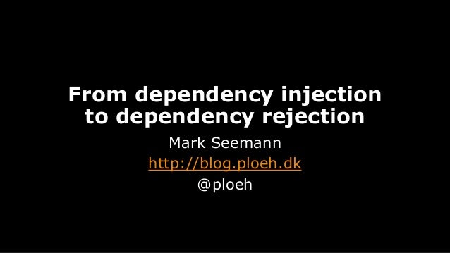 From dependency injection to dependency rejection Mark Seemann http://blog.ploeh.dk @ploeh