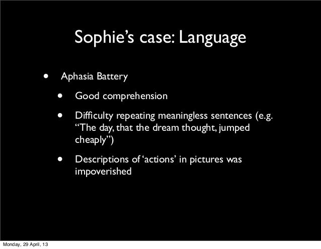 """Sophie's case: Language• Aphasia Battery• Good comprehension• Difficulty repeating meaningless sentences (e.g.""""The day, tha..."""