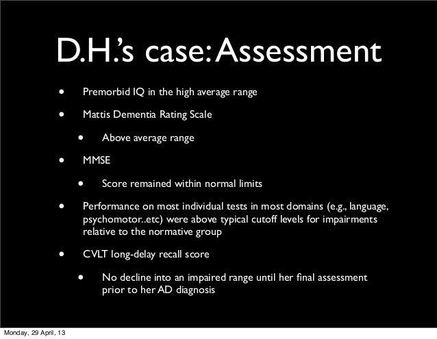 D.H.'s case:Assessment• Premorbid IQ in the high average range• Mattis Dementia Rating Scale• Above average range• MMSE• S...