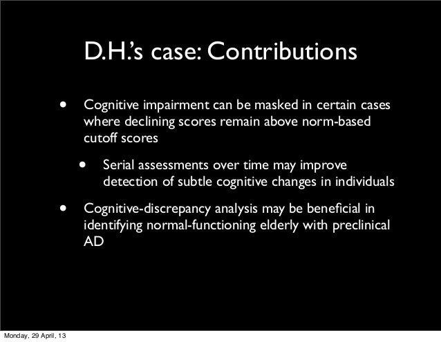 D.H.'s case: Contributions• Cognitive impairment can be masked in certain caseswhere declining scores remain above norm-ba...