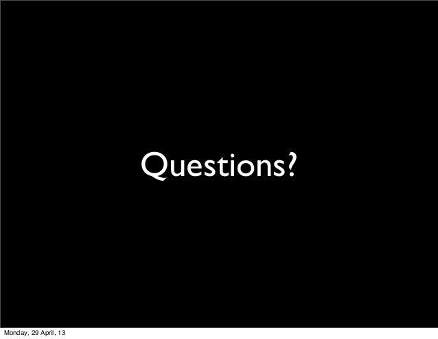 Questions?Monday, 29 April, 13