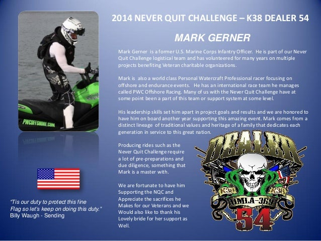 2014 NEVER QUIT CHALLENGE – K38 DEALER 54  MARK GERNER  Mark Gerner is a former U.S. Marine Corps Infantry Officer. He is ...