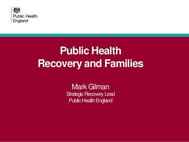 Public Health Recovery and Families Mark Gilman Strategic Recovery Lead Public Health England