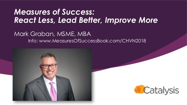 Measures of Success: React Less, Lead Better, Improve More Mark Graban, MSME, MBA Info: www.MeasuresOfSuccessBook.com/CHVN...