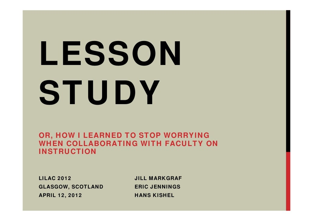 LESSONSTUDYOR, HOW I LEARNED TO STOP WORRYINGWHEN COLLABORATING WITH FACULTY ONINSTRUCTIONLILAC 2012          JILL MARKGRA...