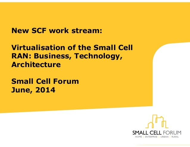 New SCF work stream: Virtualisation of the Small Cell RAN: Business, Technology, Architecture Small Cell Forum June, 2014