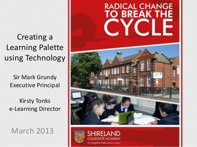 Creating aLearning Paletteusing Technology  Sir Mark Grundy Executive Principal     Kirsty Tonks e-Learning Director March...