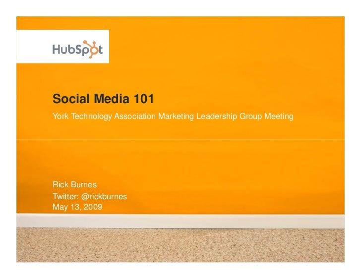 Social Media 101 York Technology Association Marketing Leadership Group Meeting     Rick Burnes Twitter: @rickburnes May 1...