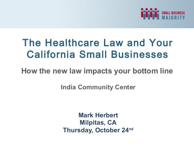 The Healthcare Law and Your California Small Businesses How the new law impacts your bottom line India Community Center  M...