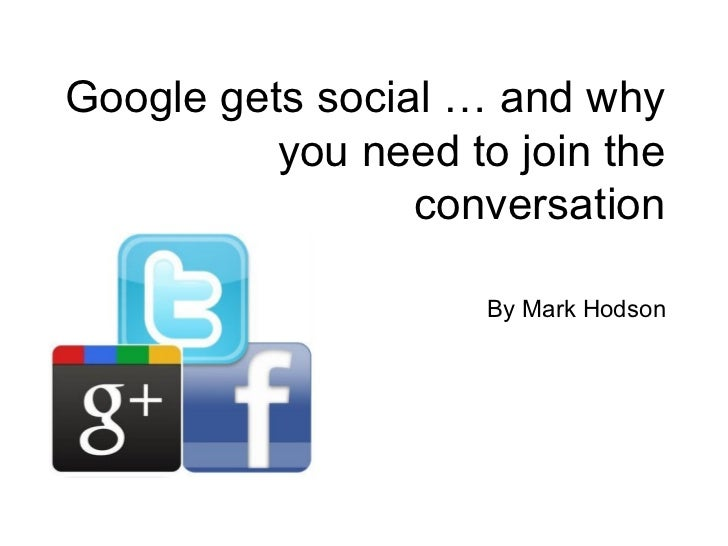 Google gets social … and why          you need to join the                 conversation                     By Mark Hodson