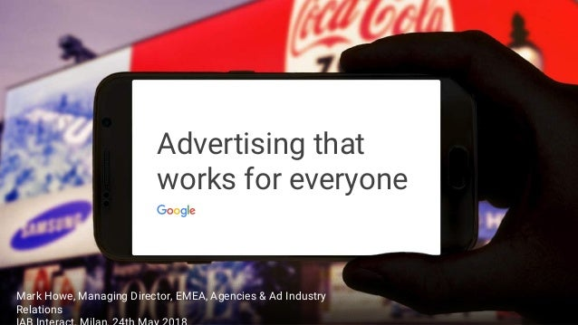 Advertising that works for everyone Mark Howe, Managing Director, EMEA, Agencies & Ad Industry Relations