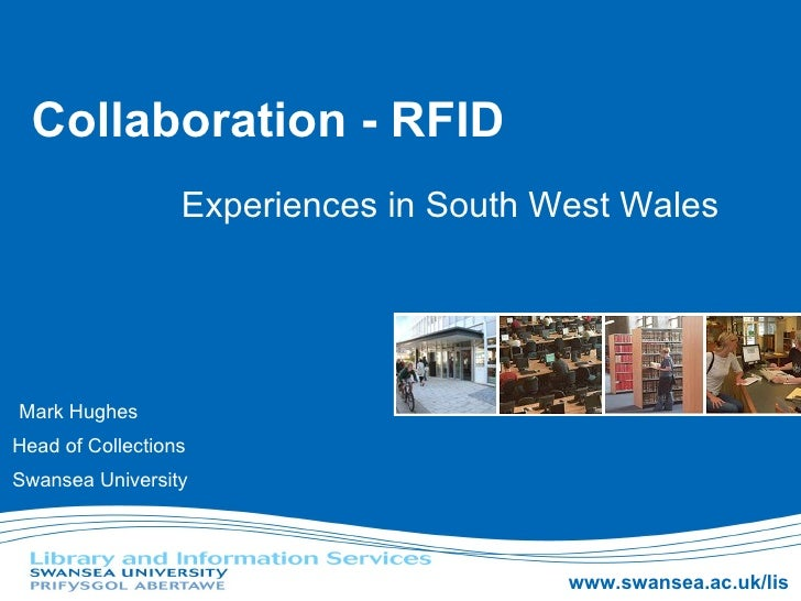 Collaboration - RFID Experiences in South West Wales Mark Hughes Head of Collections Swansea University