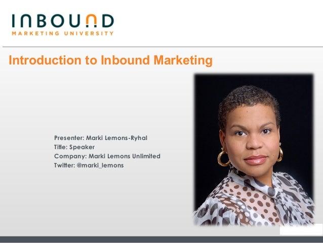 Introduction to Inbound Marketing       Presenter: Marki Lemons-Ryhal       Title: Speaker       Company: Marki Lemons Unl...