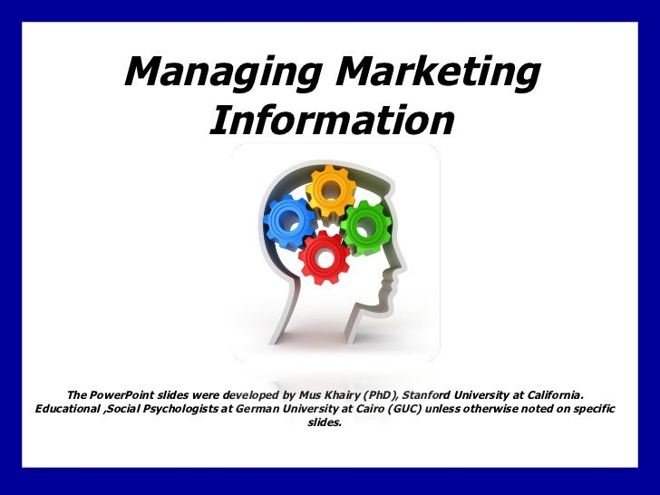 Managing Marketing Information The PowerPoint slides were developed by Mus Khairy (PhD), Stanford University at California...