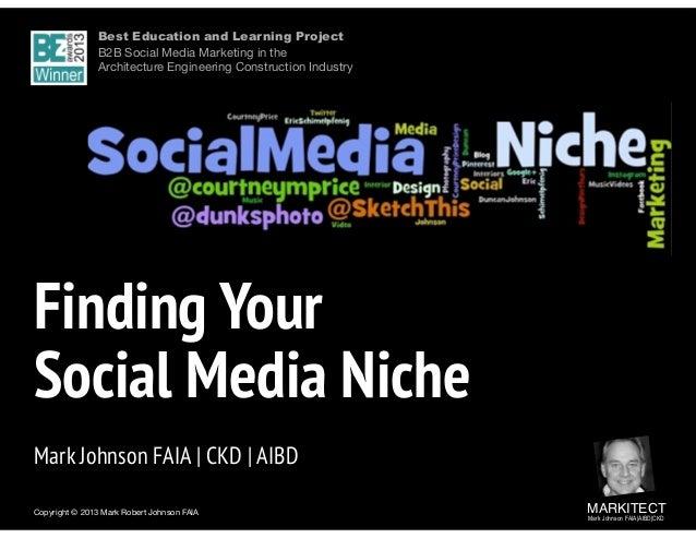 Copyright © 2013 Mark Robert Johnson FAIA MARKITECT Mark Johnson FAIA|AIBD|CKD  Finding Your  Social Media Niche Mark ...