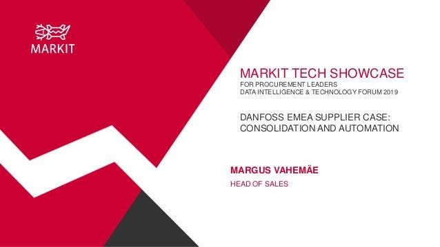 MARKIT TECH SHOWCASE FOR PROCUREMENT LEADERS DATA INTELLIGENCE & TECHNOLOGY FORUM 2019 DANFOSS EMEA SUPPLIER CASE: CONSOLI...