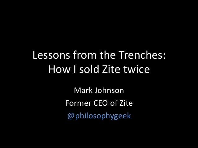 Lessons from the Trenches: How I sold Zite twice Mark Johnson Former CEO of Zite @philosophygeek