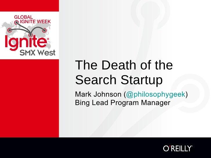 The Death of the Search Startup <ul><li>Mark Johnson ( @philosophygeek ) </li></ul><ul><li>Bing Lead Program Manager </li>...