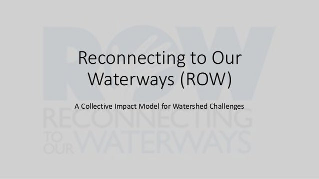 Reconnecting to Our Waterways (ROW) A Collective Impact Model for Watershed Challenges