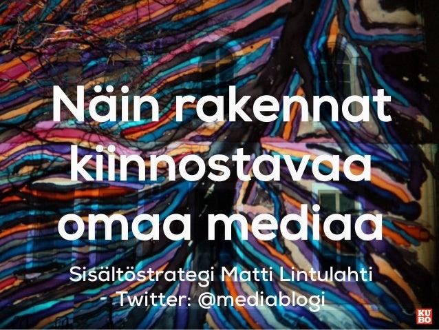 Näin rakennat kiinnostavaa omaa mediaa Sisältöstrategi Matti Lintulahti Twitter: @mediablogi
